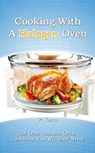 Cooking With A Halogen Oven: The Only Halogen Oven Cookbook You Will Ever Need