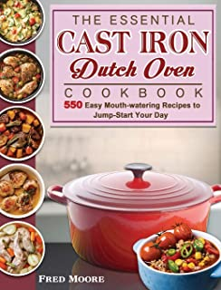 The Essential Cast Iron Dutch Oven Cookbook: 550 Easy Mouth-watering Recipes to Jump-Start Your Day