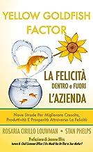 YELLOW GOLDFISH FACTOR ovvero LA FELICITÀ DENTRO e FUORI L'AZIENDA: Nove strade per migliorare crescita, produttività e pr...