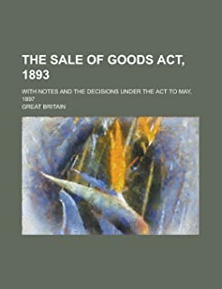 The Sale of Goods ACT, 1893; With Notes and the Decisions Under the ACT to May, 1897