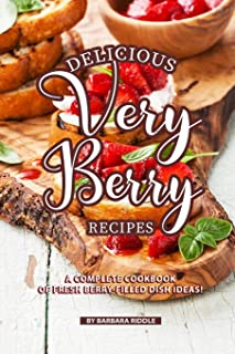Delicious Very Berry Recipes: A Complete Cookbook of Fresh Berry-filled Dish Ideas!