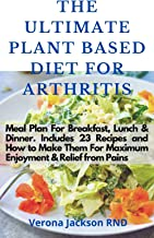 The Ultimate Plant Based Diet For Arthritis: Meal Plan For Breakfast, Lunch & Dinner. Includes 23 Recipes and How to Make It For Maximum Enjoyment & Relief from Pains