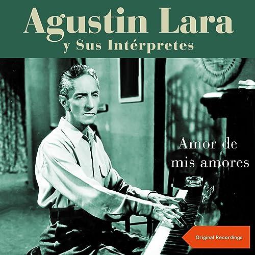 Amor de Mis Amores (Augustin Lara y sus Intérpretes ...