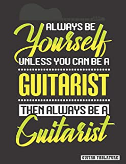 Always Be Yourself Unless You Can Be a Guitarist: Guitar Tablature Notebook, Songbook. Blank Guitar Sheet Tabs Manuscript ...