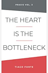 The Heart is the Bottleneck: Praxis Volume 3 Kindle Edition