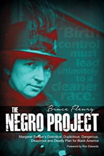 The Negro Project: Margaret Sanger`s Diabolical, Duplicitous, Dangerous, Disastrous and Deadly Plan for Black America