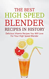 The Best High Speed Blender Recipes In History: Delicious Vitamix Recipes You Will Love For Your High Speed Blender