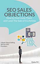 How To Overcome Sales Objections in SEO and Land the Sale of A Life Time!: A Book about Selling SEO for SEO Service Providers | Search Engine Optimization Success