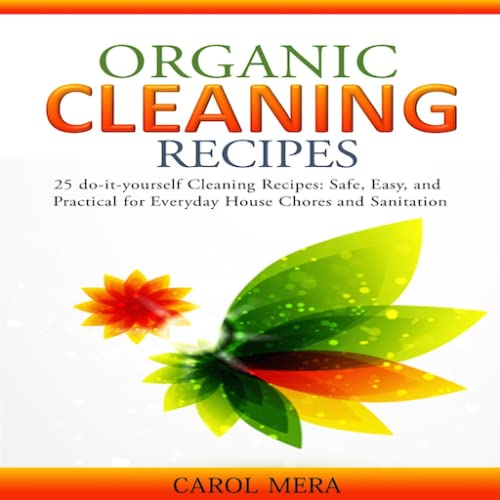 Organic Cleaning Recipes 25 do-it-yourself Cleaning Recipes: Safe, Easy, and Practical for Everyday House Chores and Sanitation