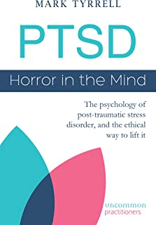 PTSD: Horror in the Mind: The psychology of post-traumatic stress disorder, and the ethical way to lift it (Uncommon Pract...