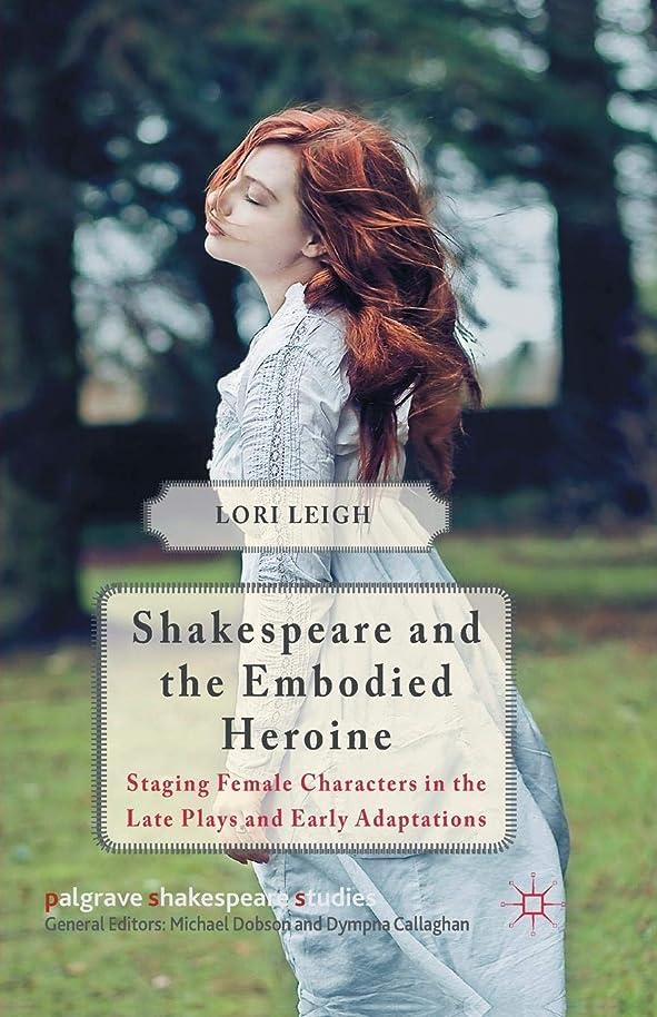 敗北怪しい知覚Shakespeare and the Embodied Heroine: Staging Female Characters in the Late Plays and Early Adaptations (Palgrave Shakespeare Studies)