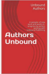 Authors Unbound: A sampler of new work and works-in-progress by writers working with Unbound Publishing Kindle Edition