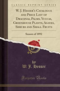 W. J. Hesser's Catalogue and Price List of Dracenas, Palms, Yuccas, Greenhouse Plants, Agaves, Shrubs and Small Fruits: Season of 1892 (Classic Reprint)