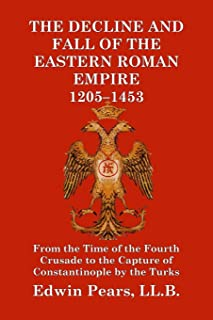 The Decline and Fall of the Eastern Roman Empire 1205-1453: From the Time of the Fourth Crusade to the Capture of Constant...