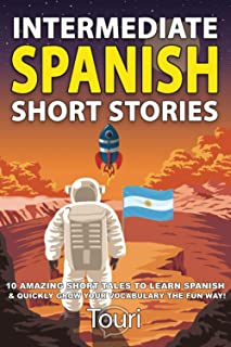 Intermediate Spanish Short Stories: 10 Amazing Short Tales to Learn Spanish & Quickly Grow Your Vocabulary the Fun Way!
