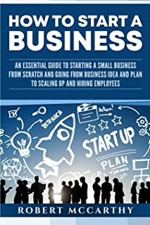 How to Start a Business: An Essential Guide to Starting a Small Business from Scratch and Going from Business Idea and Pla...