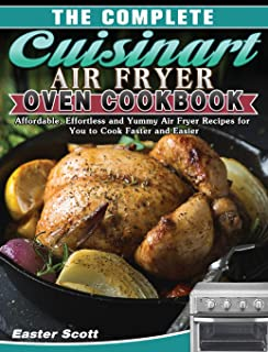 The Complete Cuisinart Air Fryer Oven Cookbook: Affordable, Effortless and Yummy Air Fryer Recipes for You to Cook Faster ...