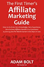 The First Timer's Affiliate Marketing Guide (for 2016): How to Go from Zero Knowledge, Zero Experience, Zero Income Affiliate Newbie to a Consistent $1,000-$3,000 Per Month Earner in 60 Days or Less