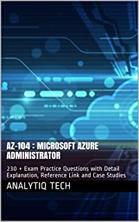AZ-104 : Microsoft Azure Administrator: 230 + Exam Practice Questions with Detail Explanation, Reference Link and Case Stu...
