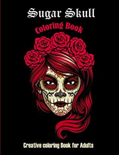 Sugar Skull Coloring book: Creative coloring book for adults: 50 Plus Designs: Day of the Dead Easy Patterns for Anti-Stre...
