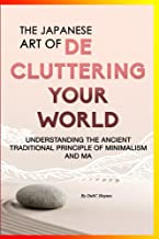 The Japanese Art Of Decluttering Your World: - Understanding The Ancient Principles Of Minimalism And MA...Magical Life Changing Words for Organizational, ... Junkie, Organizational Skills Book 1)