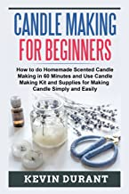 Candle Making for Beginners: How to do Homemade Scented Candle Making in 60 minutes and use Candle Making kit and supplies for making candle simply and easily