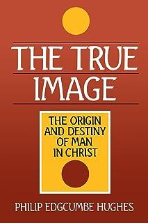 True Image: The Origin and Destiny of Man in Christ