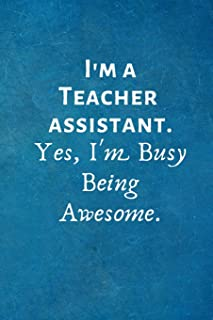 I'm a Teacher Assistant. Yes, I'm Busy Being Awesome.: Teaching Assistant gifts -Lined Blank Notebook Journal