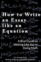 How to Write an Essay Like an Equation: A Brief Guide to Writing Like You're Doing Math
