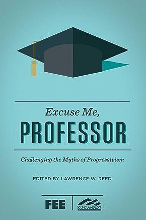 Excuse Me, Professor: Challenging the Myths of Progressivism
