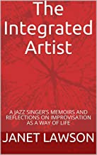 The Integrated Artist: A JAZZ SINGER'S MEMOIRS AND REFLECTIONS ON IMPROVISATION AS A WAY OF LIFE