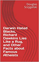 Darwin Hated Blacks, Richard Dawkins Lies Like a Rug, and Other Facts about Famous Atheists