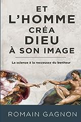ET L'HOMME CRÉA DIEU À SON IMAGE: La science à la rescousse du bonheur (French Edition) Paperback
