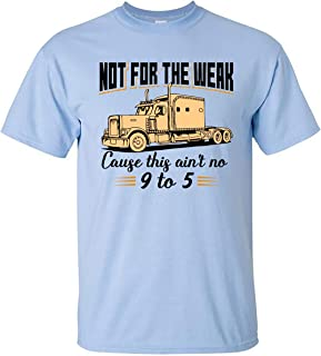 Trucks Driver T-Shirt Not for The Weak Cause This Ain't No 9 to 5 Shirt for Men