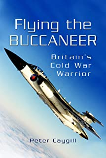 Flying the Buccaneer: Britain's Cold War Warrior: Britain's Cold War Warrior