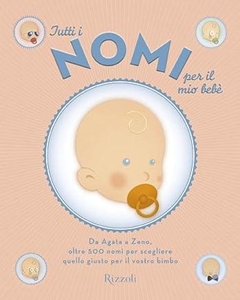 Tutti i nomi per il mio bebè: Da Agata a Zeno, oltre 500 nomi per scegliere il giusto nome per il vostro bimbo