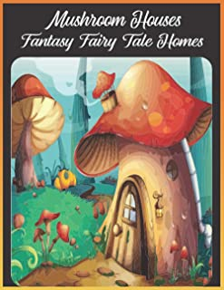 Mushroom Houses Fantasy fairy tale homes: An Adults Mushroom Houses Coloring Book Featuring Fantasy Mushroom Fairy Tale Ho...