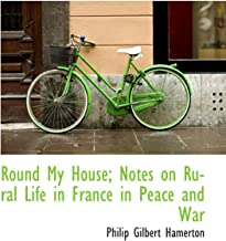 Round My House; Notes on Rural Life in France in Peace and War