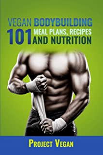 Vegan Bodybuilding 101 - Meal Plans, Recipes and Nutrition: A Guide to Building Muscle, Staying Lean, and Getting Strong the Vegan way (Revised Edition)