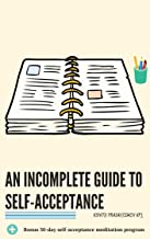 An incomplete guide to self-acceptance: Beginners guide to find self-love through self-acceptance and to create a deep connection with the world. Bonus ... (Coach KP's Beginners Series Book 2)