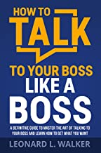 How to Talk to Your Boss Like a Boss: A Definitive Guide to Master the Art of Talking to Your Boss and Learn How to Get Wh...