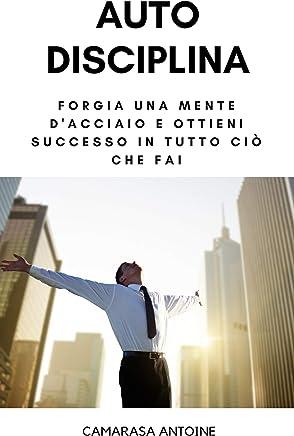 Autodisciplina: forgia una mente dacciaio e ottieni successo in tutto ciò che fai