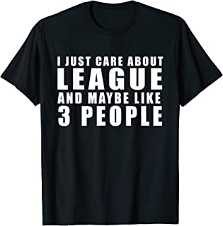 I Just Care About League and Maybe Like 3 People T-Shirt