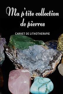 Ma p'tite collection de pierres - Carnet de Lithothérapie - Carnet à remplir pour les collectionneurs et les amateurs de p...