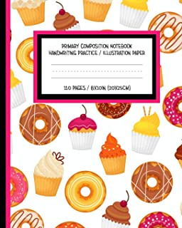 Primary Composition Notebook Handwriting Practice / Illustration Paper 110 Pages 8x10IN 10x25CM: Cute Cupcake Donut Dessert Design Great For ... To 3rd Grade Perfect for Home School