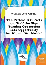 Women Love Girth... the Fattest 100 Facts on Half the Sky: Turning Oppression Into Opportunity for Women Worldwide