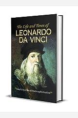 The Life and Times of Leonardo Da Vinci Kindle Edition
