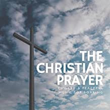 The Christian Prayer (Chilled and amp; Peaceful Music For Soaking)