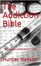 The Addiction Bible: Break ALL Addictions now!