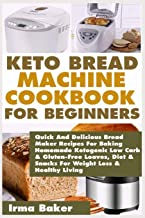 Keto Bread Machine Cookbook for Beginners: Quick And Delicious Bread Maker Recipes For Baking Homemade Ketogenic Low Carb & Gluten-Free Loaves, Diet & Snacks For Weight Loss & Healthy Living